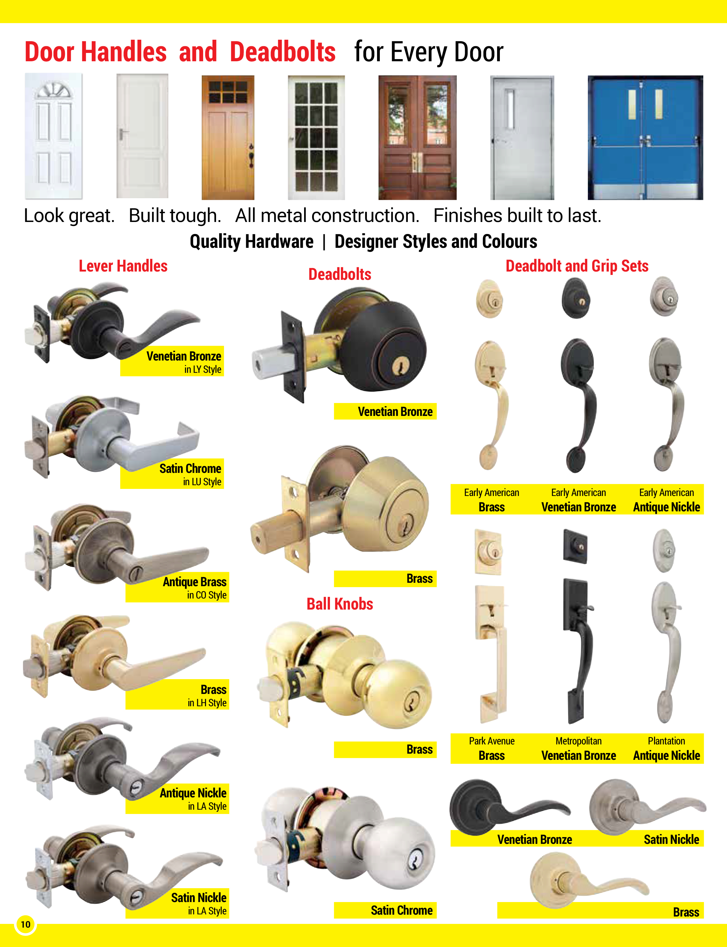 Door handles and deadbolts for every door, all metal construction, built tough look great, finishes built to last, quality hardware, designer styles and colours, lever handles in passage function, privacy function and locking entrance function in a variety of colours, venetian bronze, satin chrome, antique brass, gloss brass, antique nickle and satin nickle. Deadbolts single-sided or double-sided in a variety of colours, door knobs in passage, privacy and keyed entrance functions, in a variety of colours. Superior grip sets, complete with deadbolts